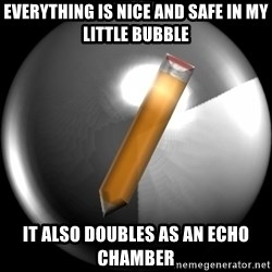 Advice Edit Button - Everything is nice and safe in my little bubble It also doubles as an echo chamber