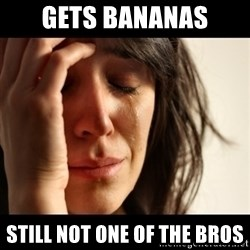 crying girl sad - gets bananas still not one of the bros