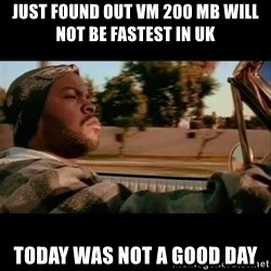 Ice Cube- Today was a Good day - Just found out VM 200 Mb will NOT be fastest in UK today was not a good day