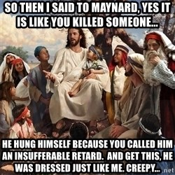 storytime jesus - So then i said to Maynard, yes it is like you killed someone... He hung himself because You called him an insufferable retard.  And get this, he was dressed just like me. Creepy...