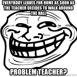 You Mad - Everybody leaves for home as soon as the teacher decides to walk around the hall Problem teacher?