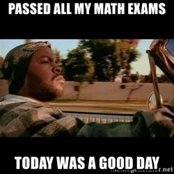 Ice Cube- Today was a Good day - passed all my math exams today was a good day