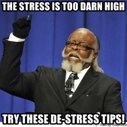 The tolerance is to damn high! - The stress is too darn high try these de-stress tips!