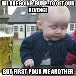 Bad Drunk Baby - we are going..burp...to get our revenge but first pour me another