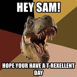 Raging T-rex - hey sam! hope your have a t-rexellent day