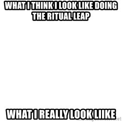Blank Template - WHAT I THINK I LOOK LIKE DOING THE RITUAL LEAP  WHAT I REALLY LOOK LIIKE