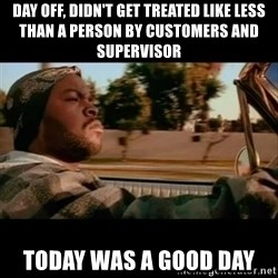 Ice Cube- Today was a Good day - day off, didn't get treated like less than a person by customers and supervisor today was a good day