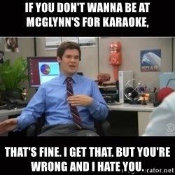 You're wrong and I hate you - if you don't wanna be at mcglynn's for karaoke, That's fine. I get that. But you're wrong and I hate you.