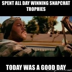 Ice Cube- Today was a Good day - Spent all day winning snapchat trophies Today was a good day
