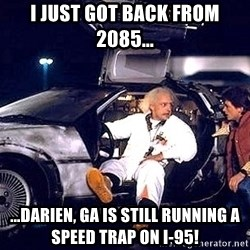 back to the future doc in car - I just got back from 2085... ...Darien, GA is still running a speed trap on I-95!