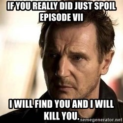 Liam Neeson meme - If you really did just spoil Episode VII I will find you and I will kill you.