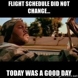 Ice Cube- Today was a Good day - FLIGHT SCHEDULE DID NOT CHANGE... TODAY WAS A GOOD DAY