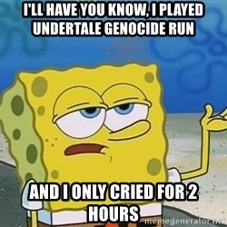 I'll have you know Spongebob - I'll have you know, i played undertale genocide run And i only cried for 2 hours