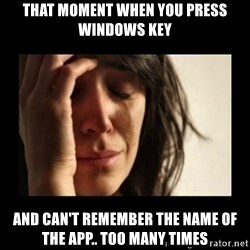 todays problem crying woman - That moment when you press windows key and can't remember the name of the app.. too many times
