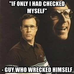 "will ferrell - ""If only I had checked myself"" - Guy who Wrecked Himself"