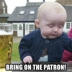 Bad Drunk Baby -  Bring on the patron!