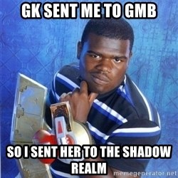 yugioh - GK sent me to GMB so I sent her to the shadow realm