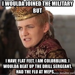Douchebag Joffrey Baratheon - I woulda joined the military but i have flat feet, i am colorblind, i woulda beat up the drill sergeant, had the flu at meps,.....