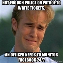 90s Problems - Not enough police on patrol to write tickets.  An officer needs to monitor facebook 24/7