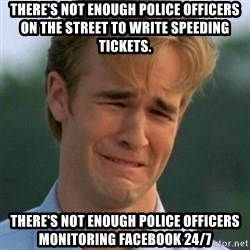 90s Problems - There's not enough police officers on the street to write speeding tickets. There's not enough police officers monitoring facebook 24/7