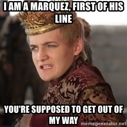 Douchebag Joffrey Baratheon - I AM A MARQUEZ, FIRST OF HIS LINE YOU'RE SUPPOSED TO GET OUT OF MY WAY