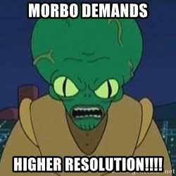 Morbo - MORBO DEMANDS HIGHER RESOLUTION!!!!