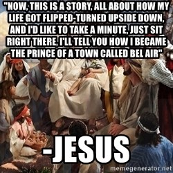 """storytime jesus - """"Now, this is a story, all about how My life got flipped-turned upside down, And I'd like to take a minute, Just sit right there, I'll tell you how I became the prince of a town called Bel Air"""" -Jesus"""