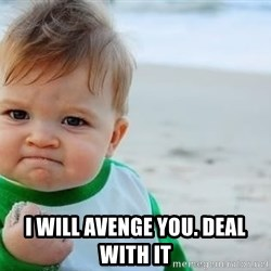 fist pump baby -  I WILL AVENGE YOU. DEAL WITH IT