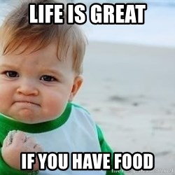 fist pump baby - LIFE IS GREAT IF YOU HAVE FOOD