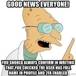 Good News Everyone - good news everyone! you should always confirm in writing that you checked the user has full name in profile and 2fa enabled
