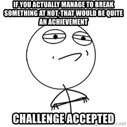 Challenge Accepted HD - If you actually manage to break something at NOT, that would be quite an achievement Challenge accepted