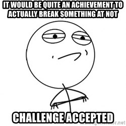 Challenge Accepted HD - It would be quite an achievement to actually break something at NOT challenge accepted