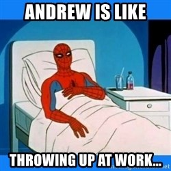 spiderman sick - Andrew is like throwing up at work...