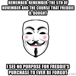 Anon - Remember, remember, the 5th of November and the course that Freddie B. bought I see no purpose for Freddie's purchase to ever be forgot