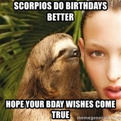 sexy sloth - Scorpios Do Birthdays Better Hope your BDay wishes come true
