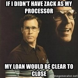 will ferrell - If I didn't have Zack as my processor My loan would be clear to close