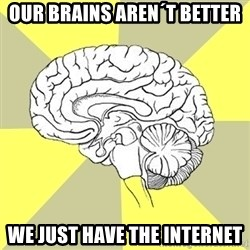 Traitor Brain - Our brains aren´t better we just have the internet