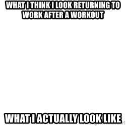 Blank Template - What I think I look returning to work after a workout What I actually look like