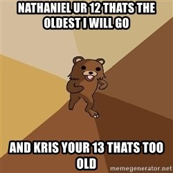 Pedo Bear From Beyond - NATHANIEL UR 12 THATS THE OLDEST I WILL GO AND KRIS YOUR 13 THATS TOO OLD