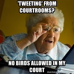 Internet Grandma Surprise - 'tweeting' from courtrooms? no birds allowed in my court