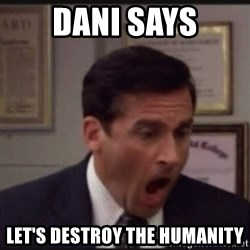 michael scott yelling NO - DANI SAYS LET'S DESTROY THE HUMANITY
