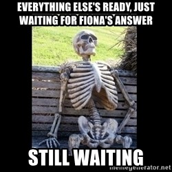 Still Waiting - Everything else's ready, just waiting for Fiona's answer Still waiting