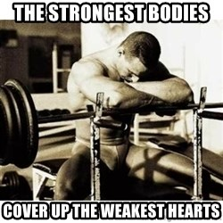 Sad Bodybuilder - the strongest bodies  cover up the weakest hearts