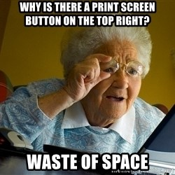 Internet Grandma Surprise - Why is there a Print Screen button on the top right? Waste of space