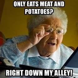 Internet Grandma Surprise - only eats meat and potatoes?  right down my alley!