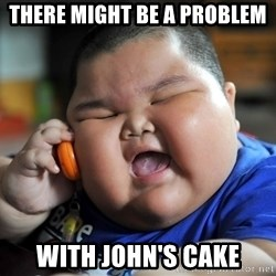 Fat kid on phone - There might be a problem with John's cake