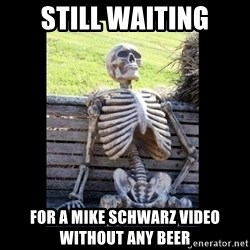 Still Waiting - STILL WAITING FOR A MIKE SCHWARZ VIDEO WITHOUT ANY BEER