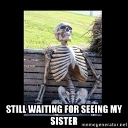 Still Waiting -  still waiting for seeing my sister