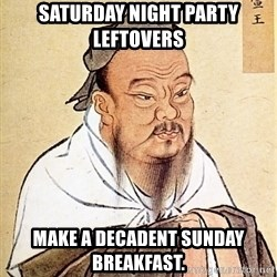 Confucious - Saturday night party leftovers make a decadent Sunday breakfast.