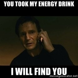 liam neeson taken - You took my energy drink I will find you